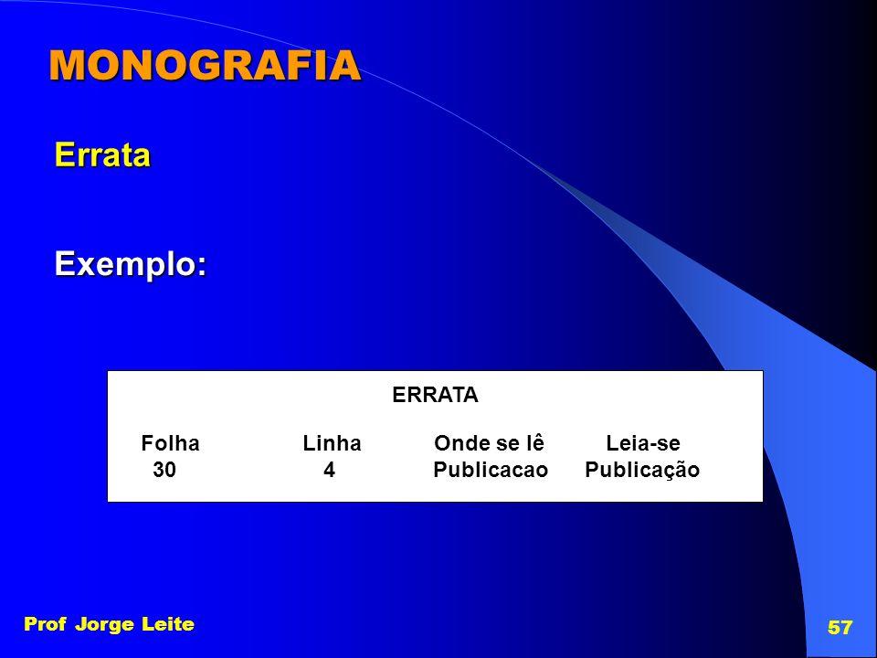 Prof Jorge Leite 57 MONOGRAFIA Errata Exemplo: ERRATA Folha Linha Onde se lê Leia-se 30 4 Publicacao Publicação