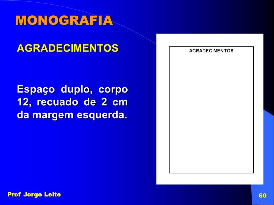 Prof Jorge Leite 60 MONOGRAFIA AGRADECIMENTOS Espaço duplo, corpo 12, recuado de 2 cm da margem esquerda. AGRADECIMENTOS