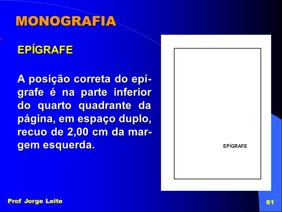 Prof Jorge Leite 61 MONOGRAFIA EPÍGRAFE A posição correta do epí- grafe é na parte inferior do quarto quadrante da página, em espaço duplo, recuo de 2