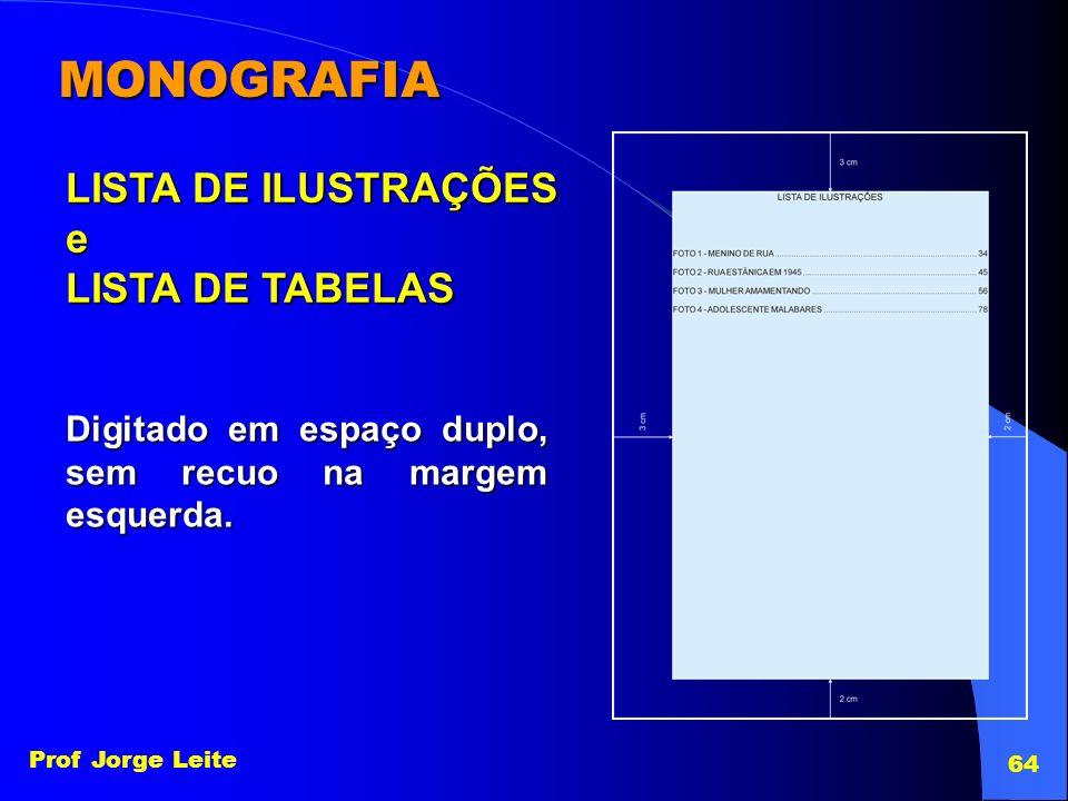 Prof Jorge Leite 64 MONOGRAFIA LISTA DE ILUSTRAÇÕES e LISTA DE TABELAS Digitado em espaço duplo, sem recuo na margem esquerda.