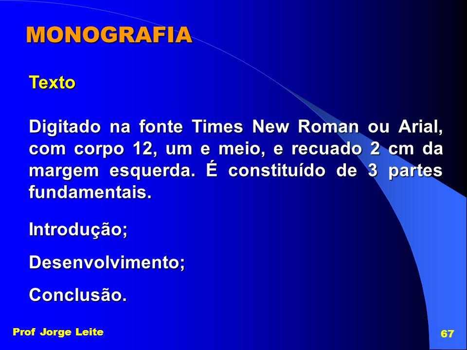 Prof Jorge Leite 67 MONOGRAFIA Texto Introdução;Desenvolvimento;Conclusão. Digitado na fonte Times New Roman ou Arial, com corpo 12, um e meio, e recu