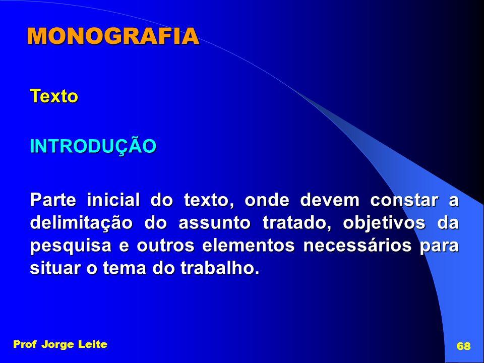 Prof Jorge Leite 68 MONOGRAFIA Texto INTRODUÇÃO Parte inicial do texto, onde devem constar a delimitação do assunto tratado, objetivos da pesquisa e o