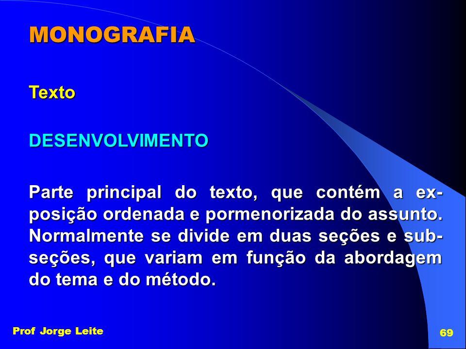 Prof Jorge Leite 69 MONOGRAFIA Texto DESENVOLVIMENTO Parte principal do texto, que contém a ex- posição ordenada e pormenorizada do assunto. Normalmen