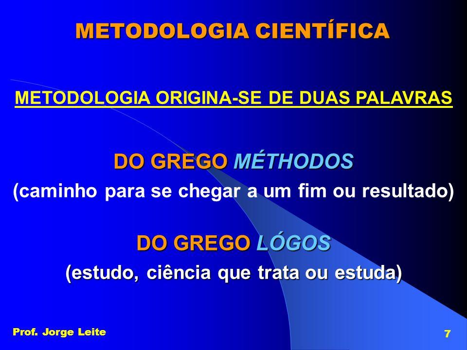 Prof Jorge Leite 8 ESTUDO DOS MÉTODOS DAS CIÊNCIAS CIÊNCIA Origina-se do latin scientia (conhecimento, saber que se adquire pela leitura, conjunto de conheci- mentos relativos a um determinado objeto).