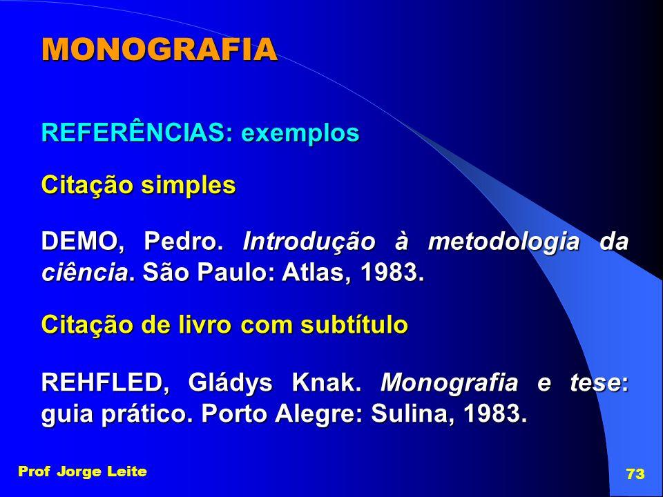 Prof Jorge Leite 73 MONOGRAFIA REFERÊNCIAS: exemplos Citação simples DEMO, Pedro. Introdução à metodologia da ciência. São Paulo: Atlas, 1983. Citação