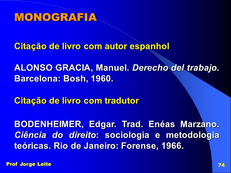 Prof Jorge Leite 74 MONOGRAFIA Citação de livro com autor espanhol ALONSO GRACIA, Manuel. Derecho del trabajo. Barcelona: Bosh, 1960. Citação de livro