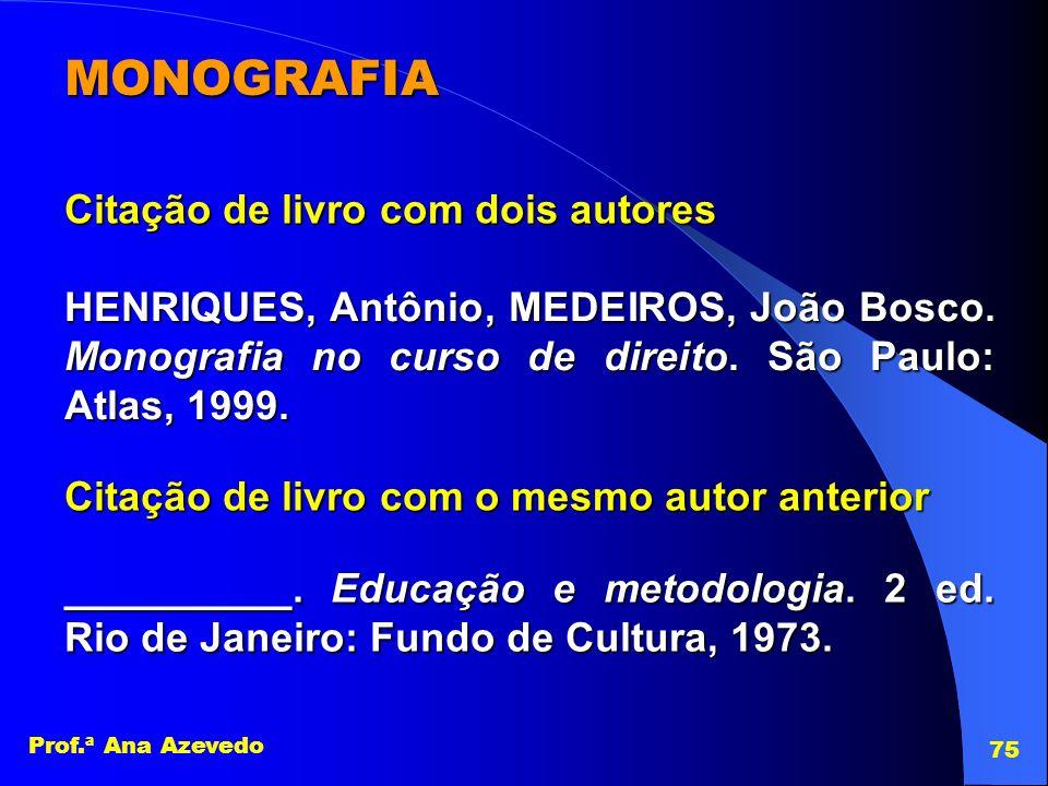 Prof.ª Ana Azevedo 75 MONOGRAFIA Citação de livro com dois autores HENRIQUES, Antônio, MEDEIROS, João Bosco. Monografia no curso de direito. São Paulo