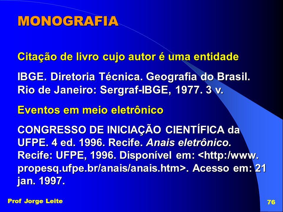 Prof Jorge Leite 76 MONOGRAFIA Citação de livro cujo autor é uma entidade IBGE. Diretoria Técnica. Geografia do Brasil. Rio de Janeiro: Sergraf-IBGE,