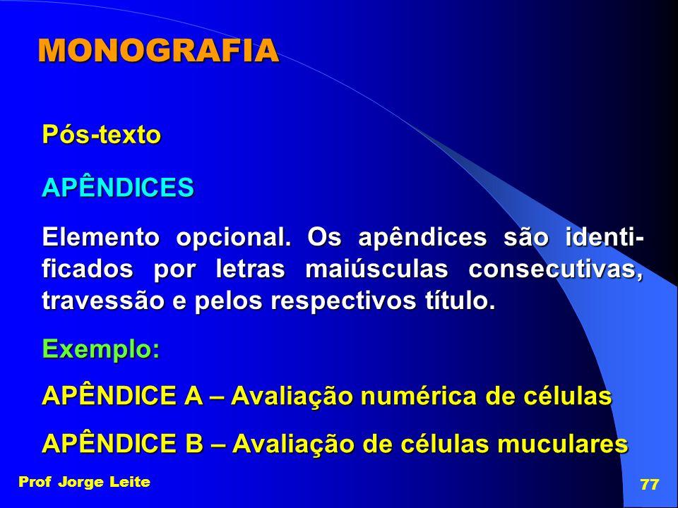 Prof Jorge Leite 77 MONOGRAFIA Pós-texto APÊNDICES Elemento opcional. Os apêndices são identi- ficados por letras maiúsculas consecutivas, travessão e