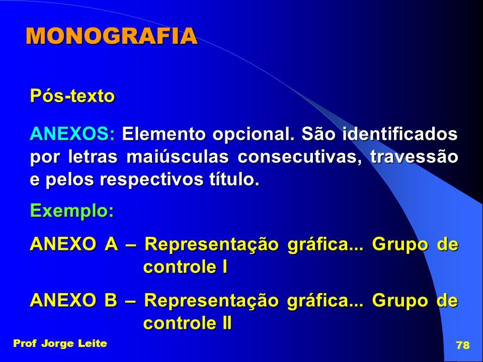 Prof Jorge Leite 78 MONOGRAFIA Pós-texto ANEXOS: Elemento opcional. São identificados por letras maiúsculas consecutivas, travessão e pelos respectivo