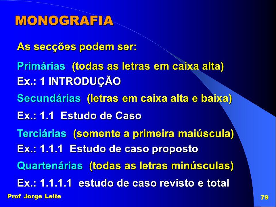 Prof Jorge Leite 79 MONOGRAFIA As secções podem ser: Primárias (todas as letras em caixa alta) Ex.: 1 INTRODUÇÃO Secundárias (letras em caixa alta e b