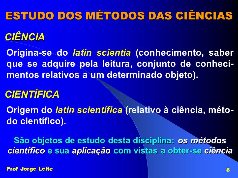 Prof Jorge Leite 8 ESTUDO DOS MÉTODOS DAS CIÊNCIAS CIÊNCIA Origina-se do latin scientia (conhecimento, saber que se adquire pela leitura, conjunto de