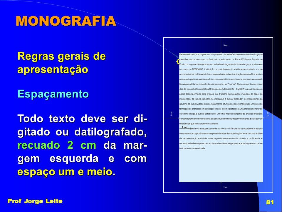Prof Jorge Leite 81 MONOGRAFIA Regras gerais de apresentação Espaçamento Todo texto deve ser di- gitado ou datilografado, recuado 2 cm da mar- gem esq