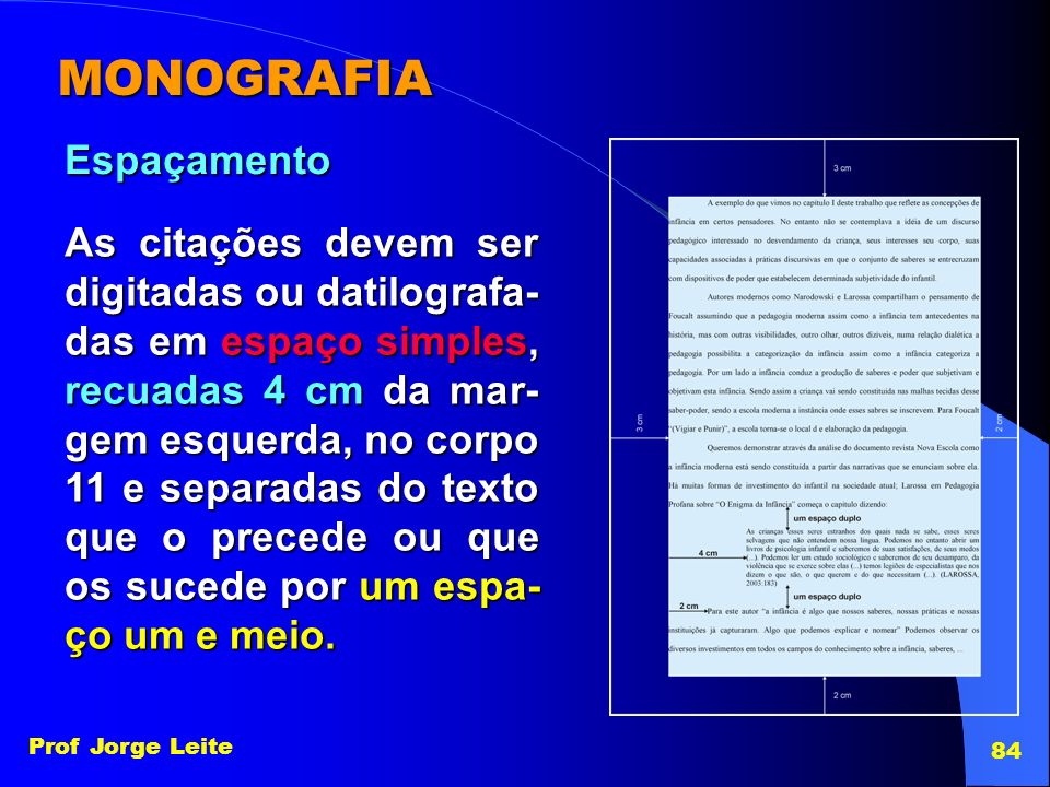 Prof Jorge Leite 84 MONOGRAFIA Espaçamento As citações devem ser digitadas ou datilografa- das em espaço simples, recuadas 4 cm da mar- gem esquerda,n