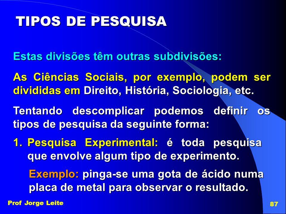 Prof Jorge Leite 87 TIPOS DE PESQUISA Estas divisões têm outras subdivisões: As Ciências Sociais, por exemplo, podem ser divididas em Direito, Históri