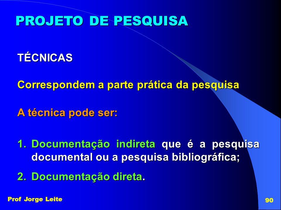 Prof Jorge Leite 90 PROJETO DE PESQUISA Correspondem a parte prática da pesquisa TÉCNICAS A técnica pode ser: 1.Documentação indireta que é a pesquisa