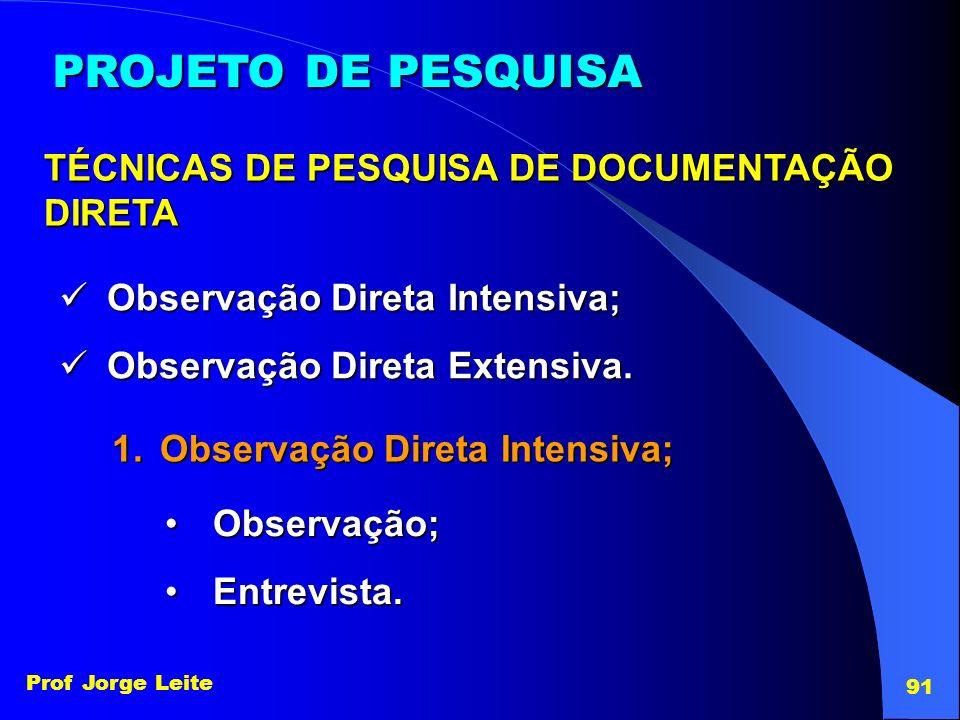 Prof Jorge Leite 91 PROJETO DE PESQUISA TÉCNICAS DE PESQUISA DE DOCUMENTAÇÃO DIRETA Observação Direta Intensiva; Observação Direta Intensiva; Observaç
