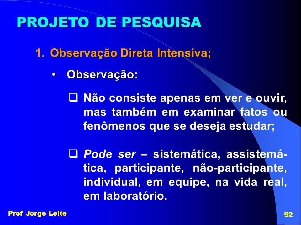 Prof Jorge Leite 92 PROJETO DE PESQUISA 1.Observação Direta Intensiva; Observação:Observação: Não consiste apenas em ver e ouvir, mas também em examin