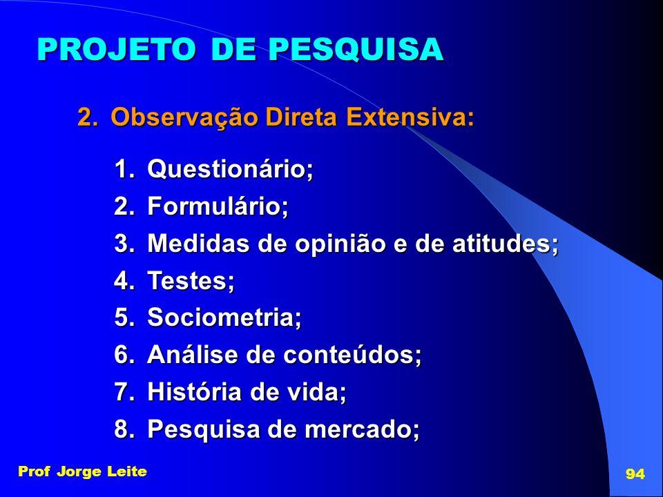 Prof Jorge Leite 94 PROJETO DE PESQUISA 2.Observação Direta Extensiva: 1.Questionário; 2.Formulário; 3.Medidas de opinião e de atitudes; 4.Testes; 5.S