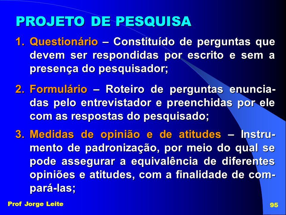 Prof Jorge Leite 95 PROJETO DE PESQUISA 1.Questionário – Constituído de perguntas que devem ser respondidas por escrito e sem a presença do pesquisado