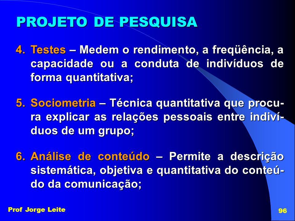 Prof Jorge Leite 96 PROJETO DE PESQUISA 4.Testes – Medem o rendimento, a freqüência, a capacidade ou a conduta de indivíduos de forma quantitativa; 5.