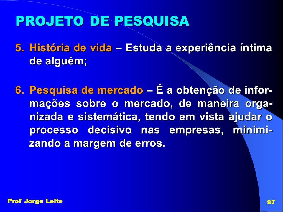 Prof Jorge Leite 97 PROJETO DE PESQUISA 5.História de vida – Estuda a experiência íntima de alguém; 6.Pesquisa de mercado – É a obtenção de infor- maç