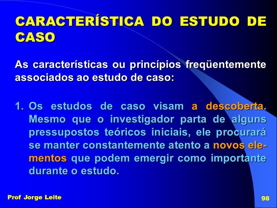 Prof Jorge Leite 98 CARACTERÍSTICA DO ESTUDO DE CASO As características ou princípios freqüentemente associados ao estudo de caso: 1.Os estudos de cas