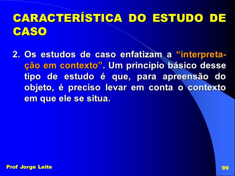 Prof Jorge Leite 99 2.Os estudos de caso enfatizam a interpreta- ção em contexto. Um princípio básico desse tipo de estudo é que, para apreensão do ob