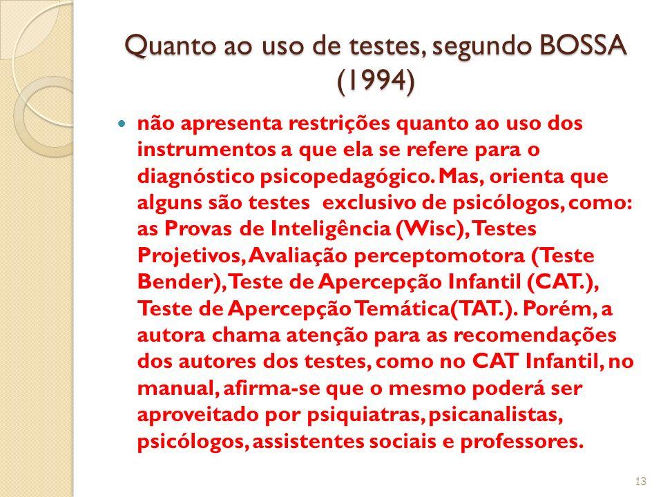 Quanto ao uso de testes, segundo BOSSA (1994) não apresenta restrições quanto ao uso dos instrumentos a que ela se refere para o diagnóstico psicopeda