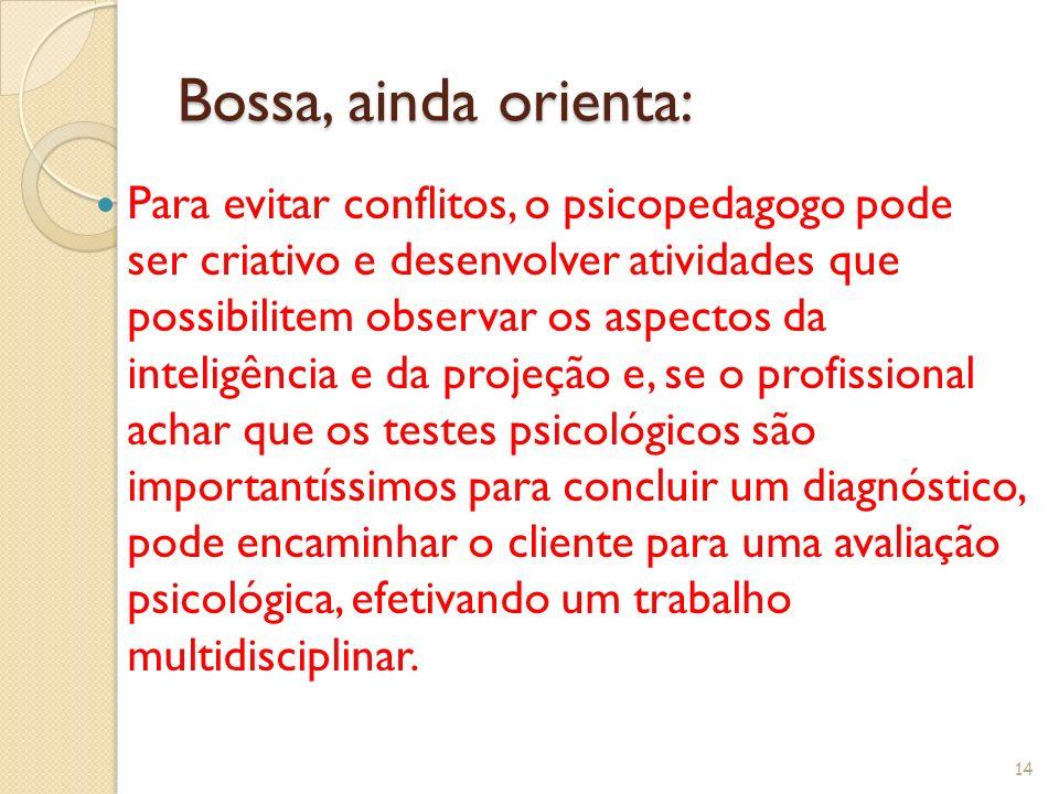 Bossa, ainda orienta: Para evitar conflitos, o psicopedagogo pode ser criativo e desenvolver atividades que possibilitem observar os aspectos da intel