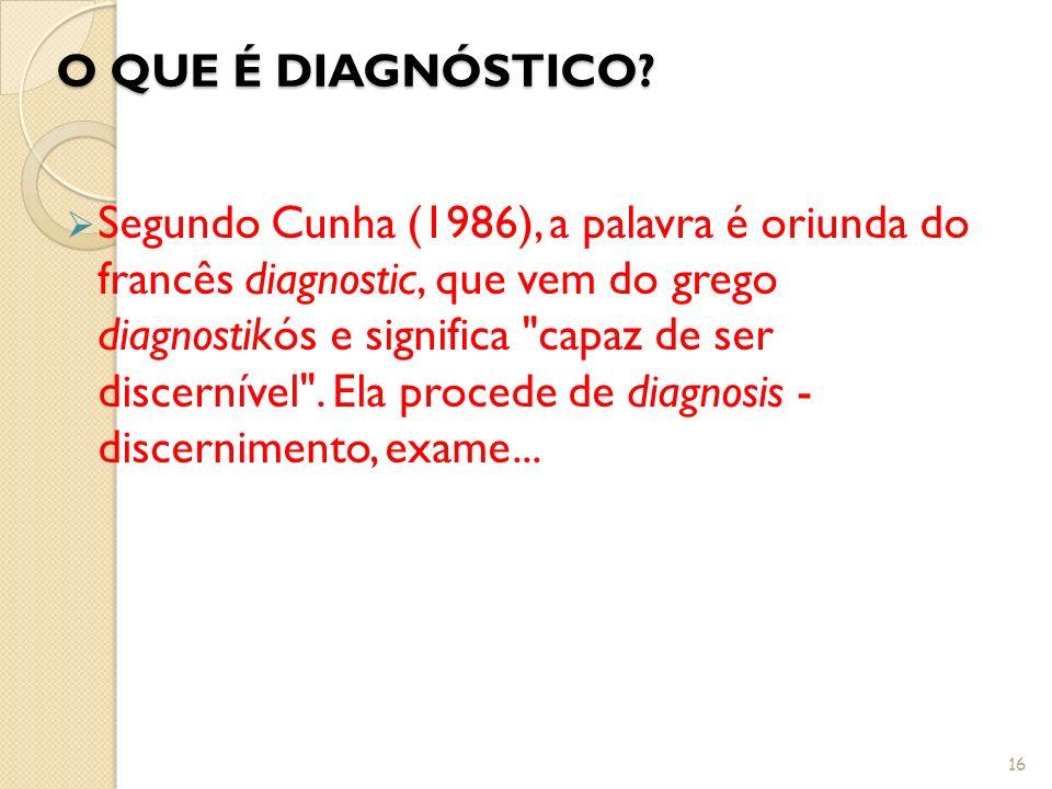 O QUE É DIAGNÓSTICO? Segundo Cunha (1986), a palavra é oriunda do francês diagnostic, que vem do grego diagnostikós e significa
