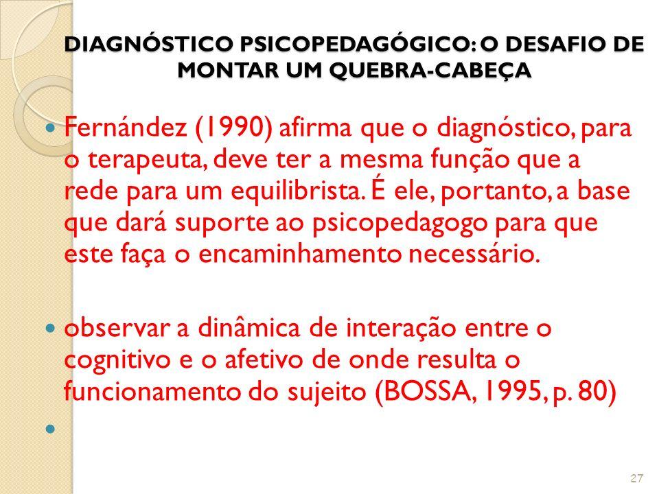 DIAGNÓSTICO PSICOPEDAGÓGICO: O DESAFIO DE MONTAR UM QUEBRA-CABEÇA Fernández (1990) afirma que o diagnóstico, para o terapeuta, deve ter a mesma função