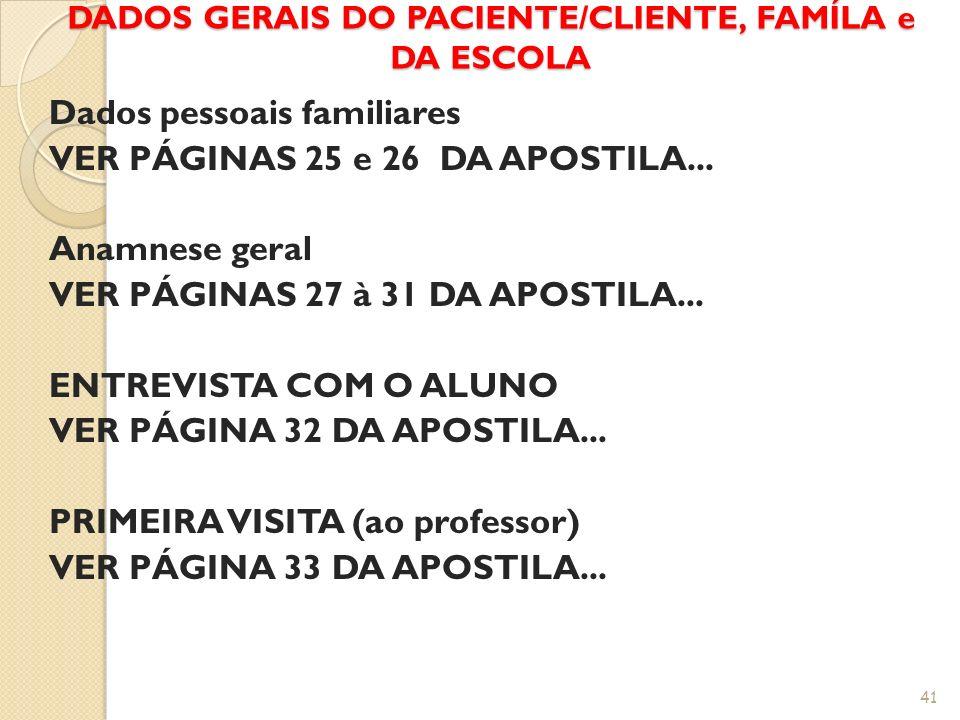 DADOS GERAIS DO PACIENTE/CLIENTE, FAMÍLA e DA ESCOLA Dados pessoais familiares VER PÁGINAS 25 e 26 DA APOSTILA... Anamnese geral VER PÁGINAS 27 à 31 D