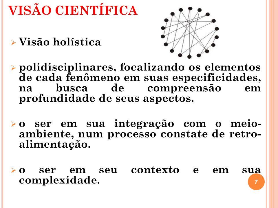 VISÃO CIENTÍFICA Visão holística polidisciplinares, focalizando os elementos de cada fenômeno em suas especificidades, na busca de compreensão em prof