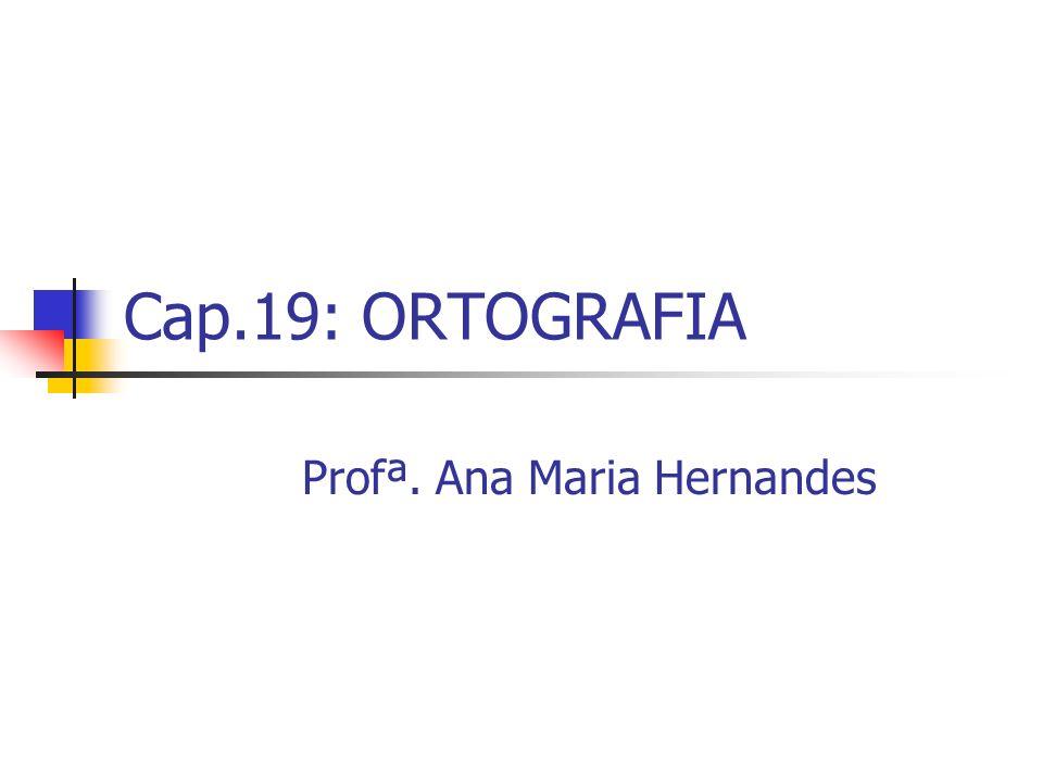 Cap.19: ORTOGRAFIA Profª. Ana Maria Hernandes