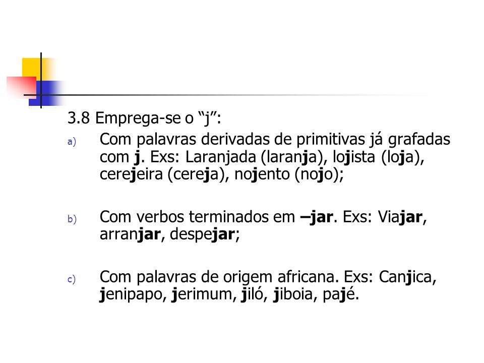 3.8 Emprega-se o j: a) Com palavras derivadas de primitivas já grafadas com j.