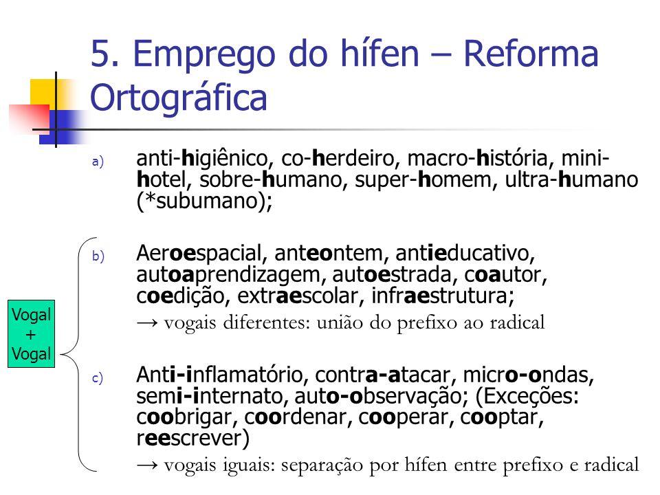 5. Emprego do hífen – Reforma Ortográfica a) anti-higiênico, co-herdeiro, macro-história, mini- hotel, sobre-humano, super-homem, ultra-humano (*subum