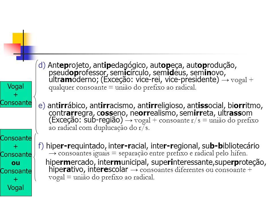 d) Anteprojeto, antipedagógico, autopeça, autoprodução, pseudoprofessor, semicírculo, semideus, seminovo, ultramoderno; (Exceção: vice-rei, vice-presi