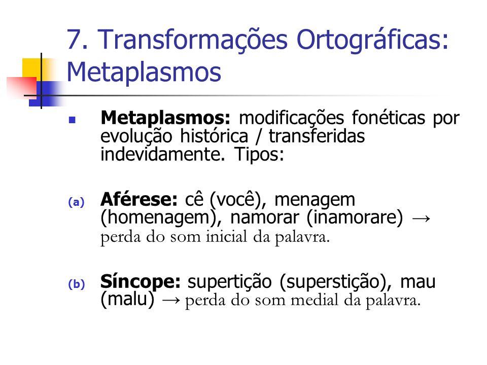 7. Transformações Ortográficas: Metaplasmos Metaplasmos: modificações fonéticas por evolução histórica / transferidas indevidamente. Tipos: (a) Aféres