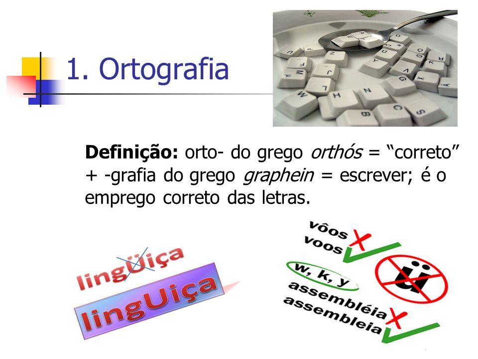 1. Ortografia Definição: orto- do grego orthós = correto + -grafia do grego graphein = escrever; é o emprego correto das letras.