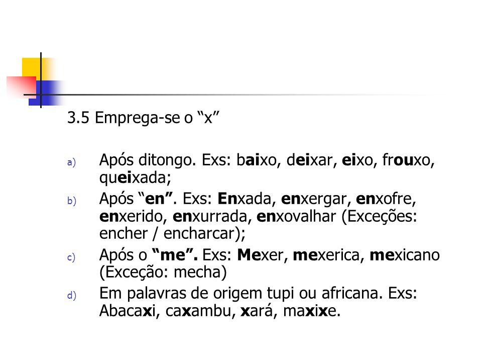 3.5 Emprega-se o x a) Após ditongo.Exs: baixo, deixar, eixo, frouxo, queixada; b) Após en.