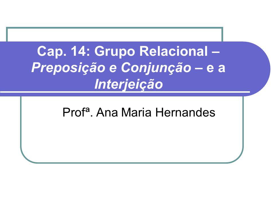 Cap. 14: Grupo Relacional – Preposição e Conjunção – e a Interjeição Profª. Ana Maria Hernandes