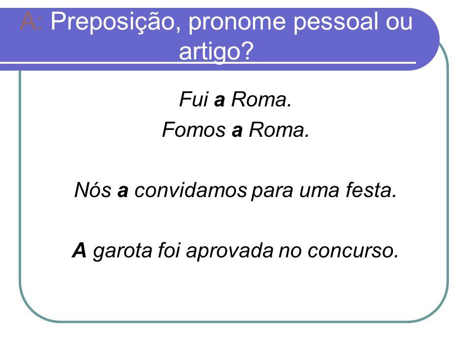 A: Preposição, pronome pessoal ou artigo? Fui a Roma. Fomos a Roma. Nós a convidamos para uma festa. A garota foi aprovada no concurso.