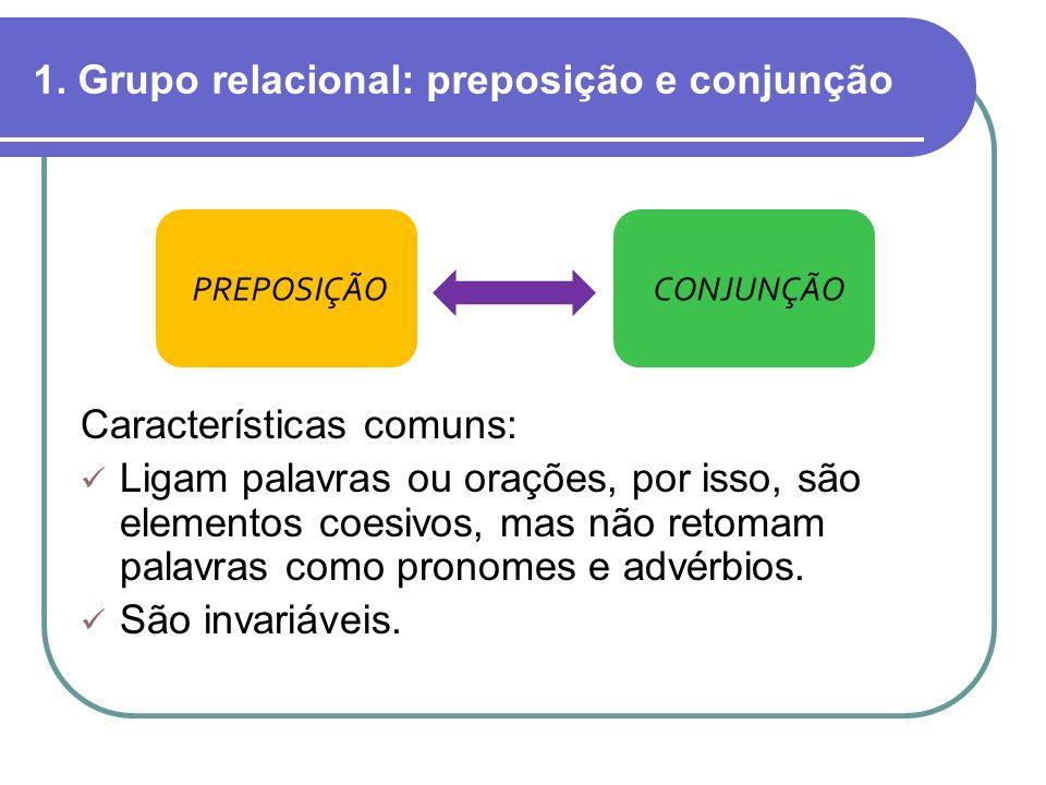 1. Grupo relacional: preposição e conjunção Características comuns: Ligam palavras ou orações, por isso, são elementos coesivos, mas não retomam palav