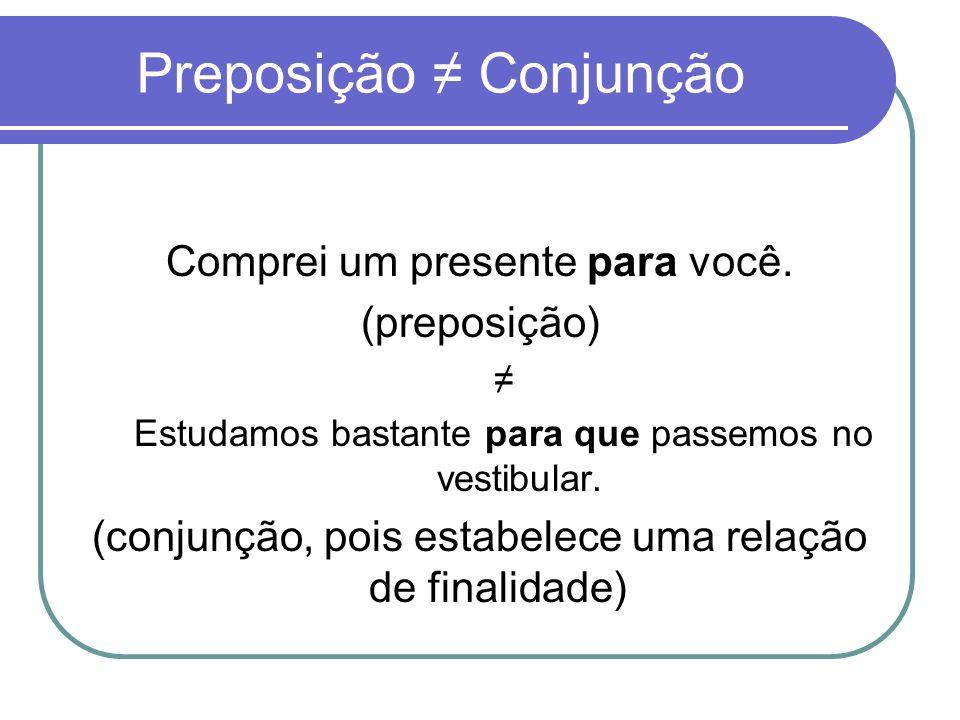 Preposição Conjunção Comprei um presente para você. (preposição) Estudamos bastante para que passemos no vestibular. (conjunção, pois estabelece uma r