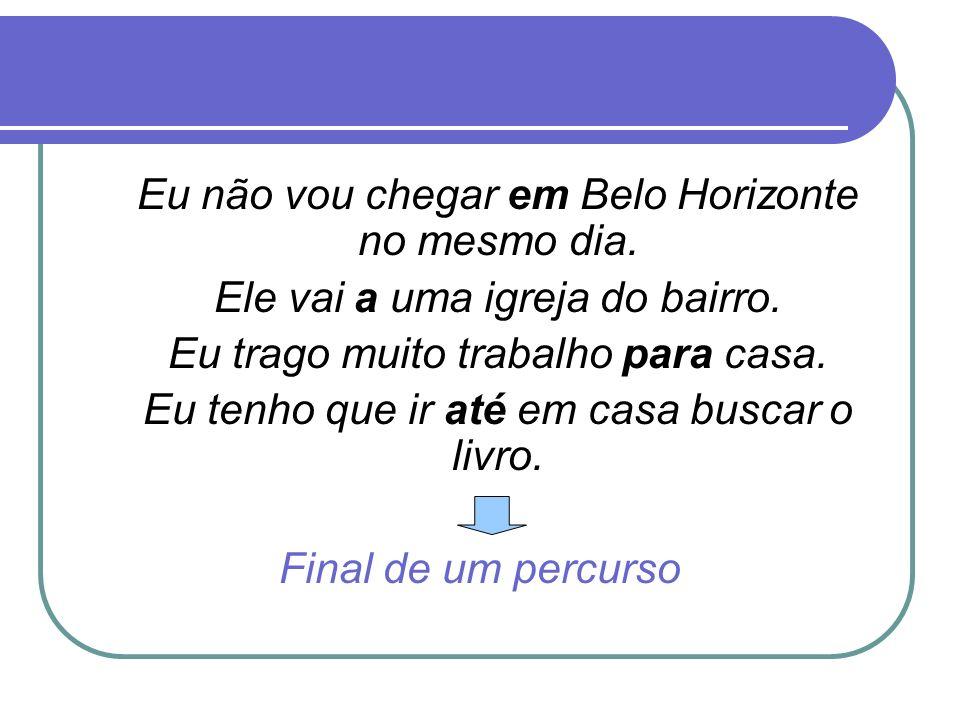 Eu não vou chegar em Belo Horizonte no mesmo dia. Ele vai a uma igreja do bairro. Eu trago muito trabalho para casa. Eu tenho que ir até em casa busca