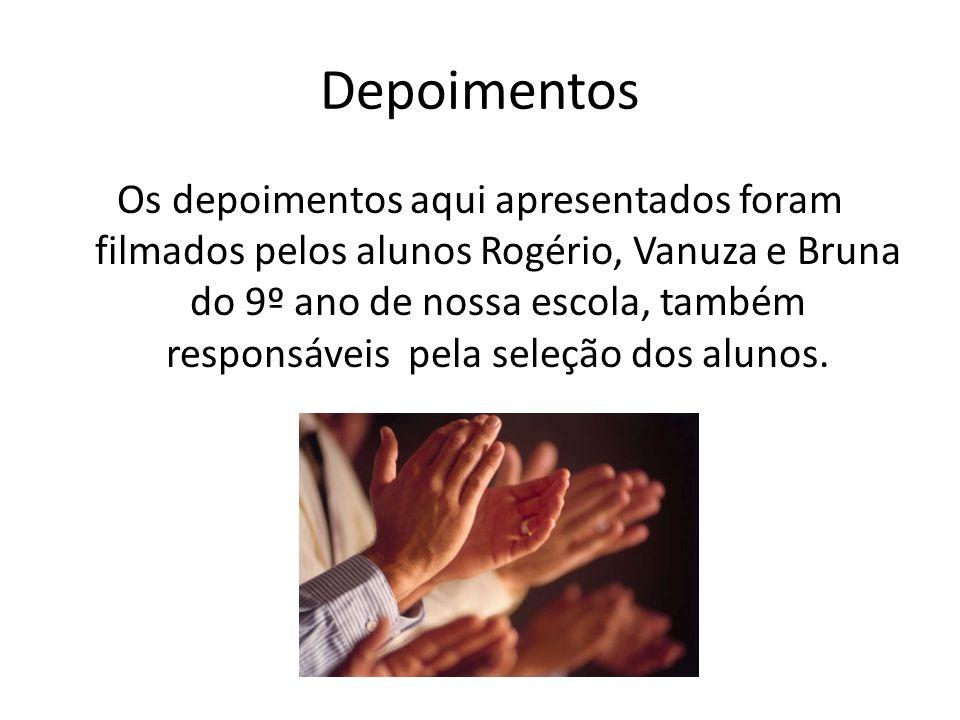 Depoimentos Os depoimentos aqui apresentados foram filmados pelos alunos Rogério, Vanuza e Bruna do 9º ano de nossa escola, também responsáveis pela s