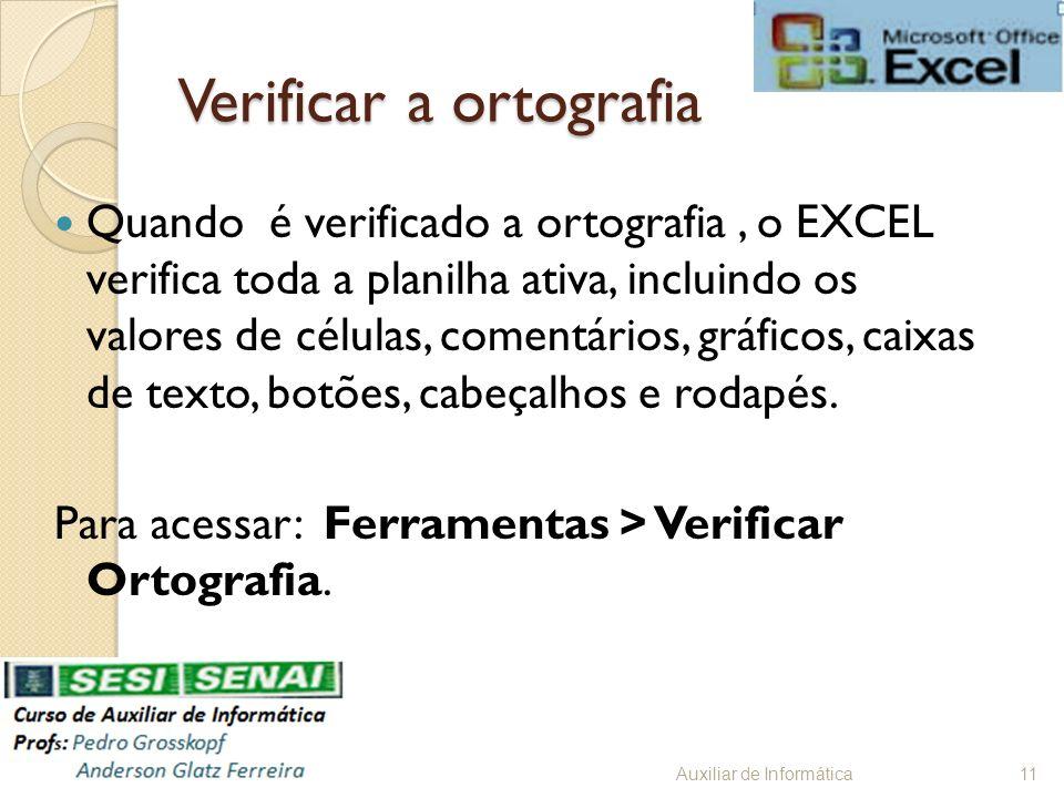 Verificar a ortografia Quando é verificado a ortografia, o EXCEL verifica toda a planilha ativa, incluindo os valores de células, comentários, gráfico