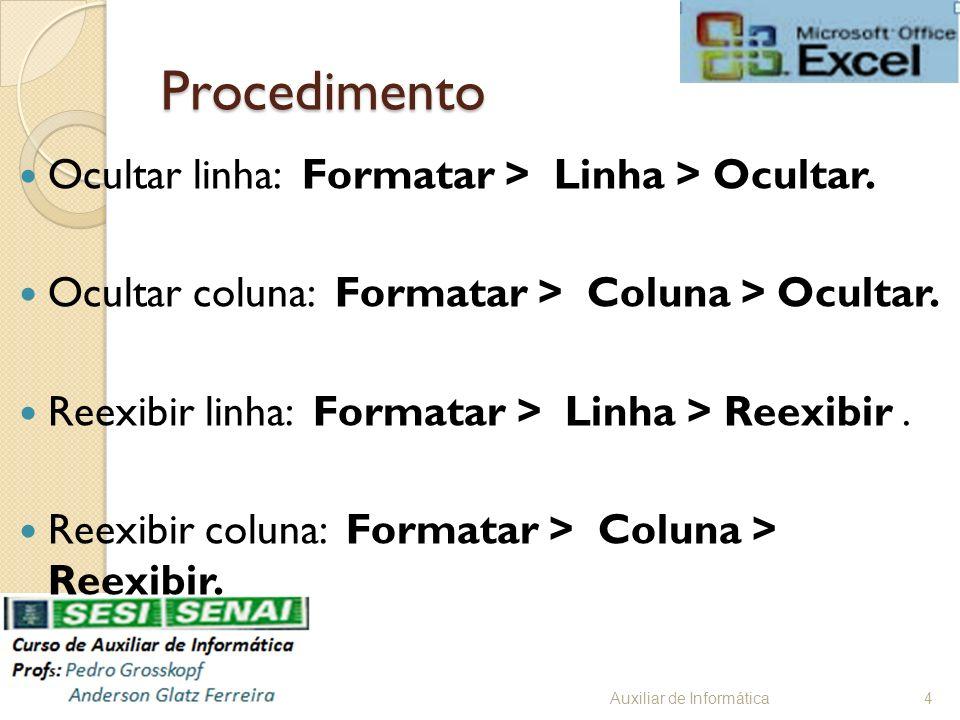 Procedimento Ocultar linha: Formatar > Linha > Ocultar. Ocultar coluna: Formatar > Coluna > Ocultar. Reexibir linha: Formatar > Linha > Reexibir. Reex