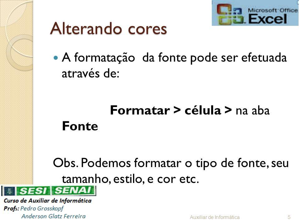 Alterando cores A formatação da fonte pode ser efetuada através de: Formatar > célula > na aba Fonte Obs. Podemos formatar o tipo de fonte, seu tamanh